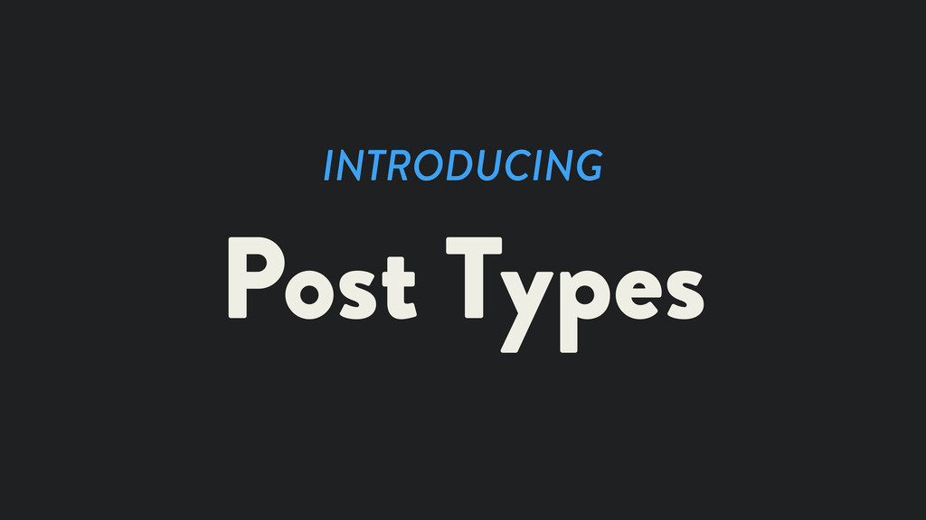 INTRODUCING Post Types
