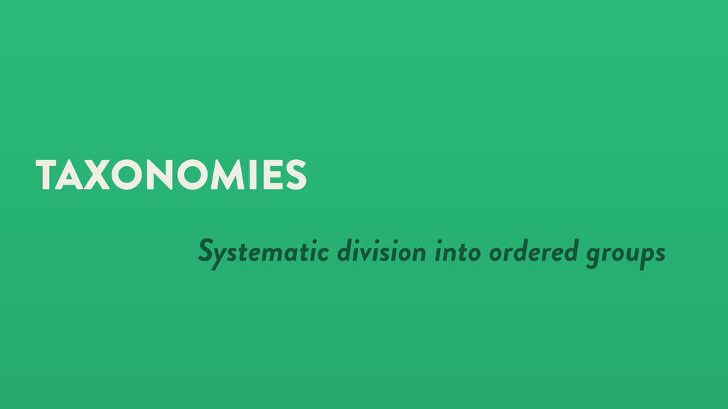 TAXONOMIES Systematic division into ordered gro...