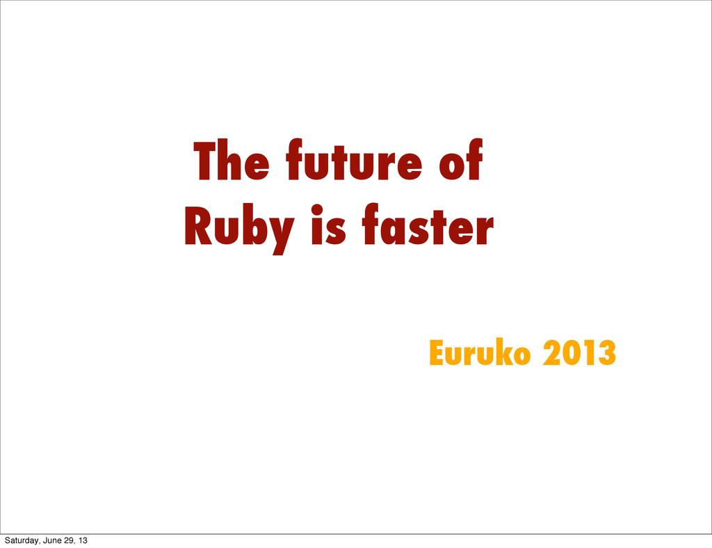 The future of Ruby is faster Euruko 2013 Saturd...