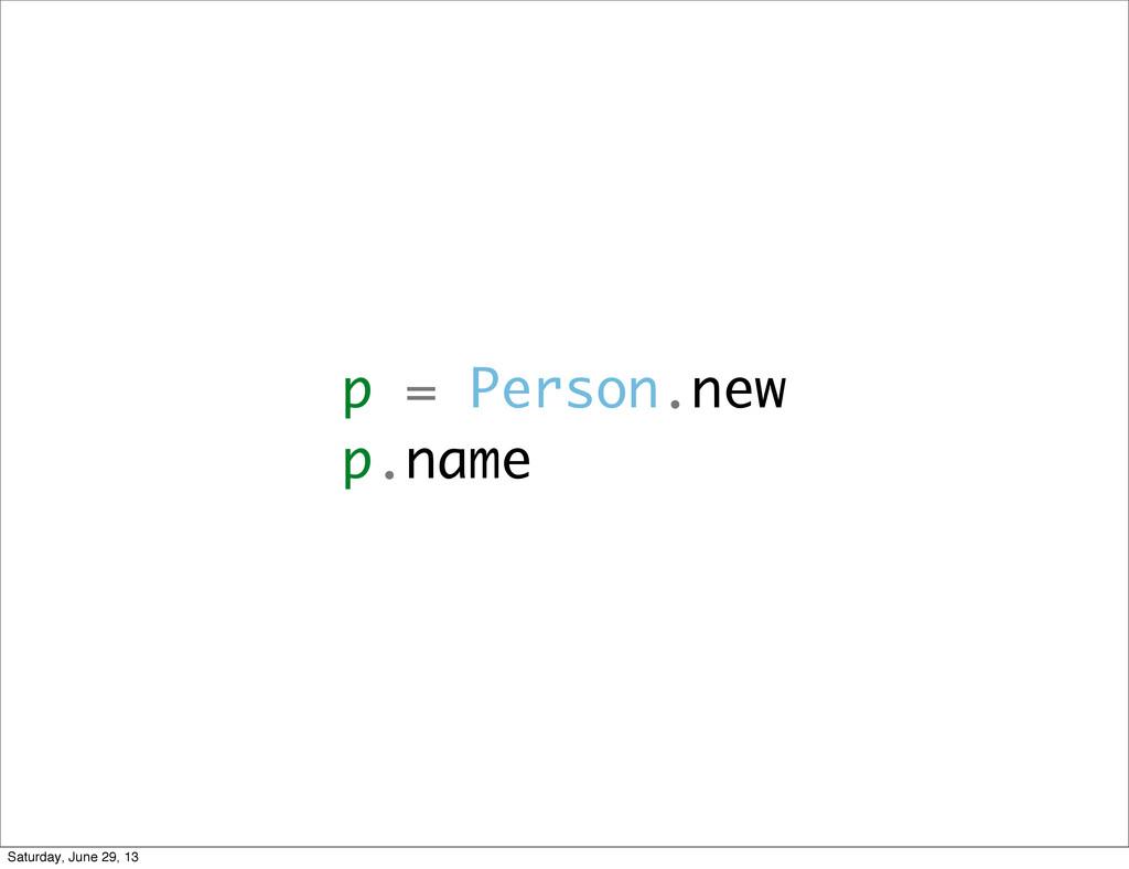 p = Person.new p.name Saturday, June 29, 13
