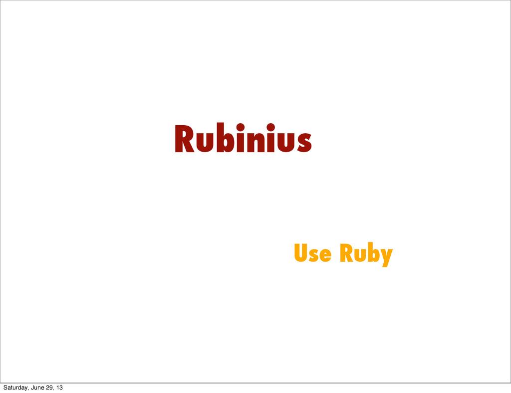 Rubinius Use Ruby Saturday, June 29, 13