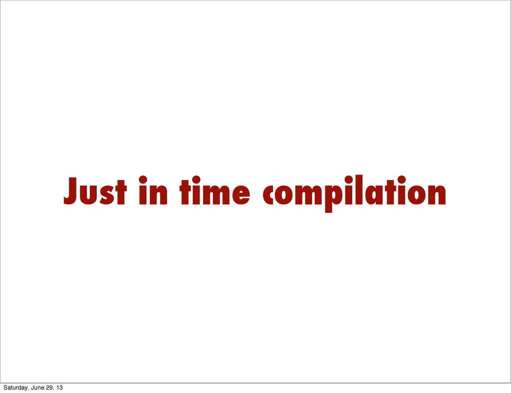 Just in time compilation Saturday, June 29, 13