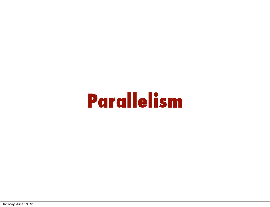 Parallelism Saturday, June 29, 13