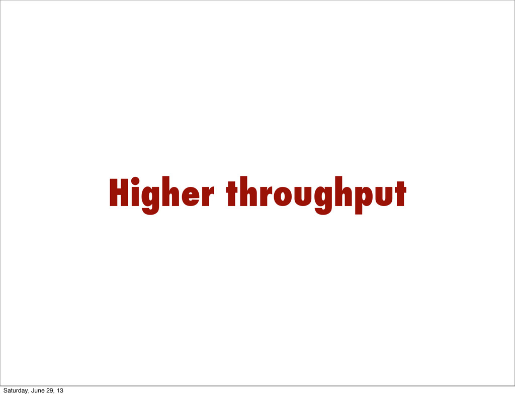 Higher throughput Saturday, June 29, 13
