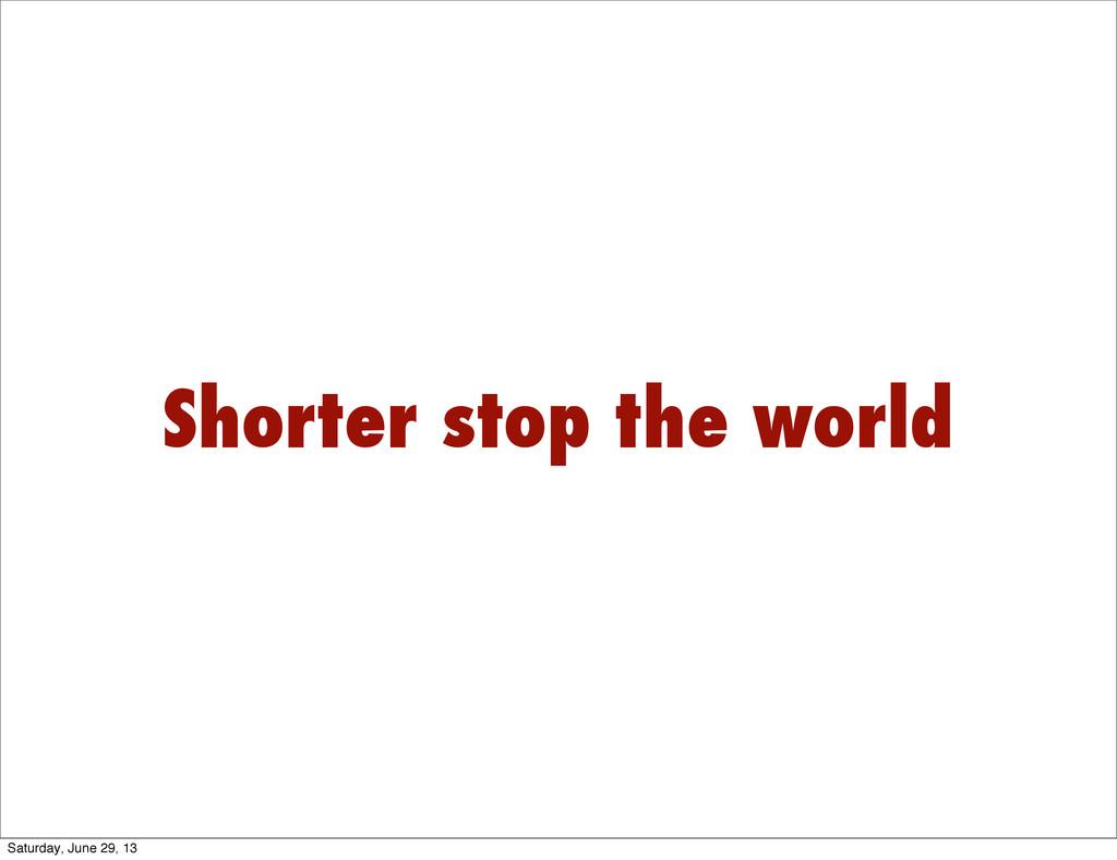 Shorter stop the world Saturday, June 29, 13