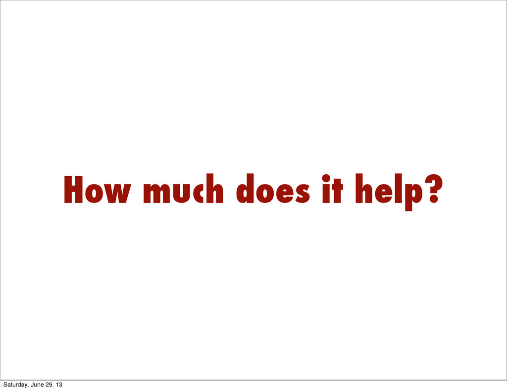 How much does it help? Saturday, June 29, 13