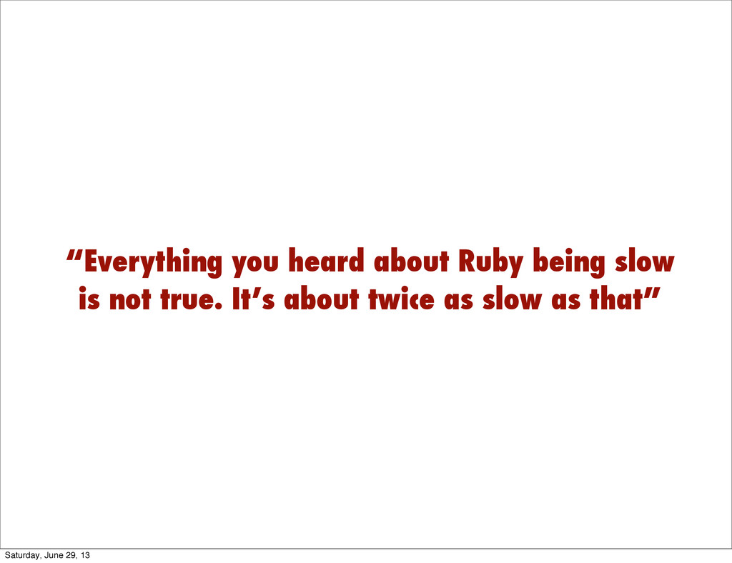 """""""Everything you heard about Ruby being slow is ..."""