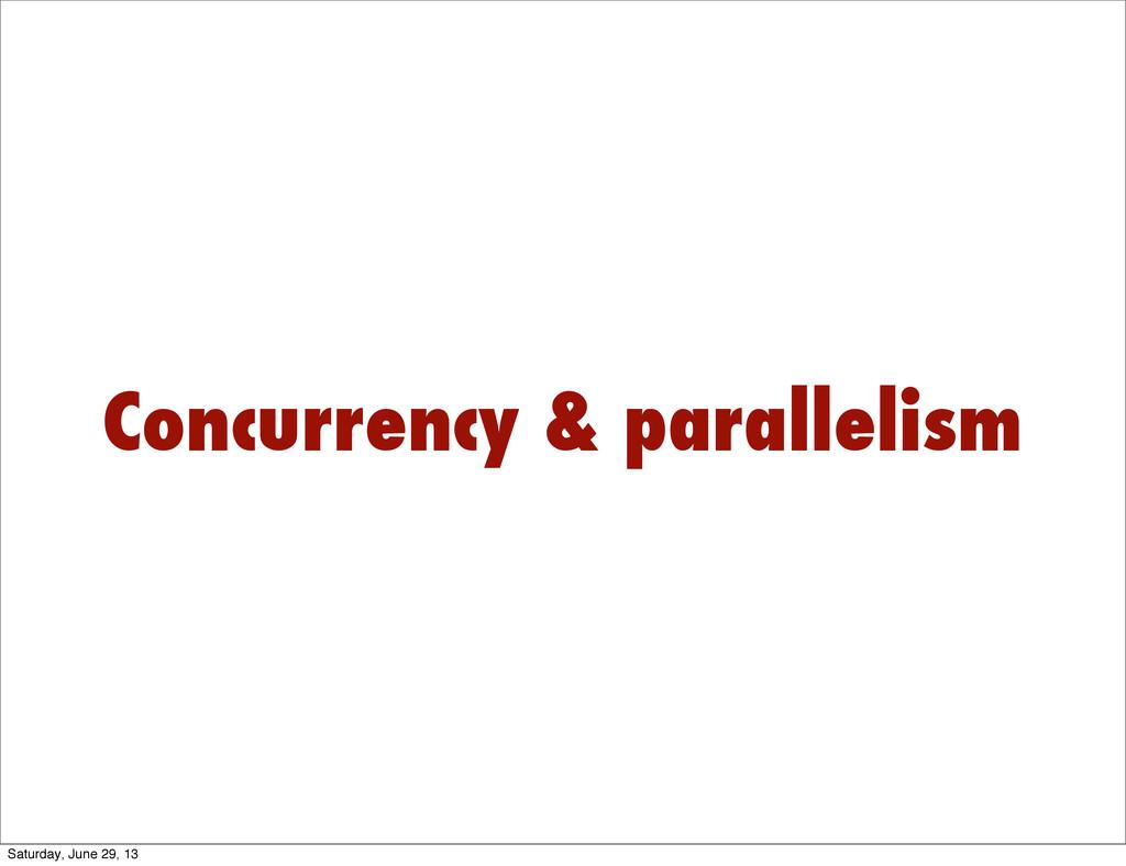 Concurrency & parallelism Saturday, June 29, 13