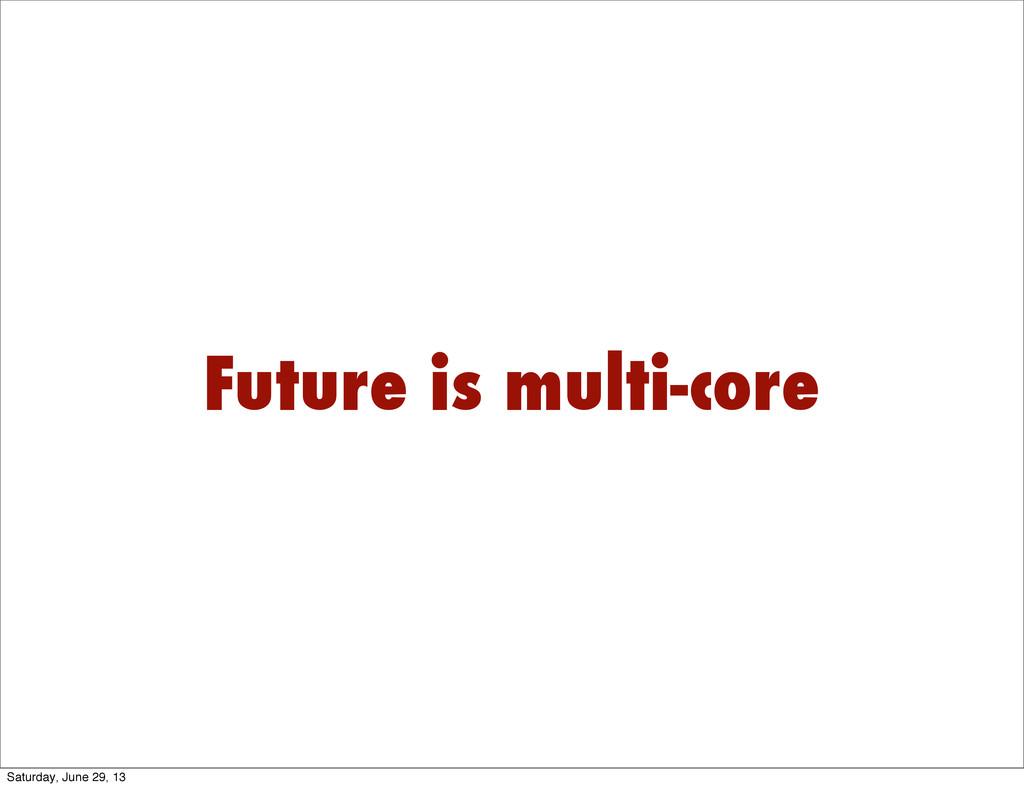 Future is multi-core Saturday, June 29, 13