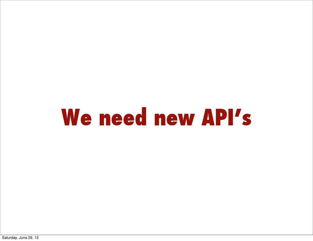 We need new API's Saturday, June 29, 13