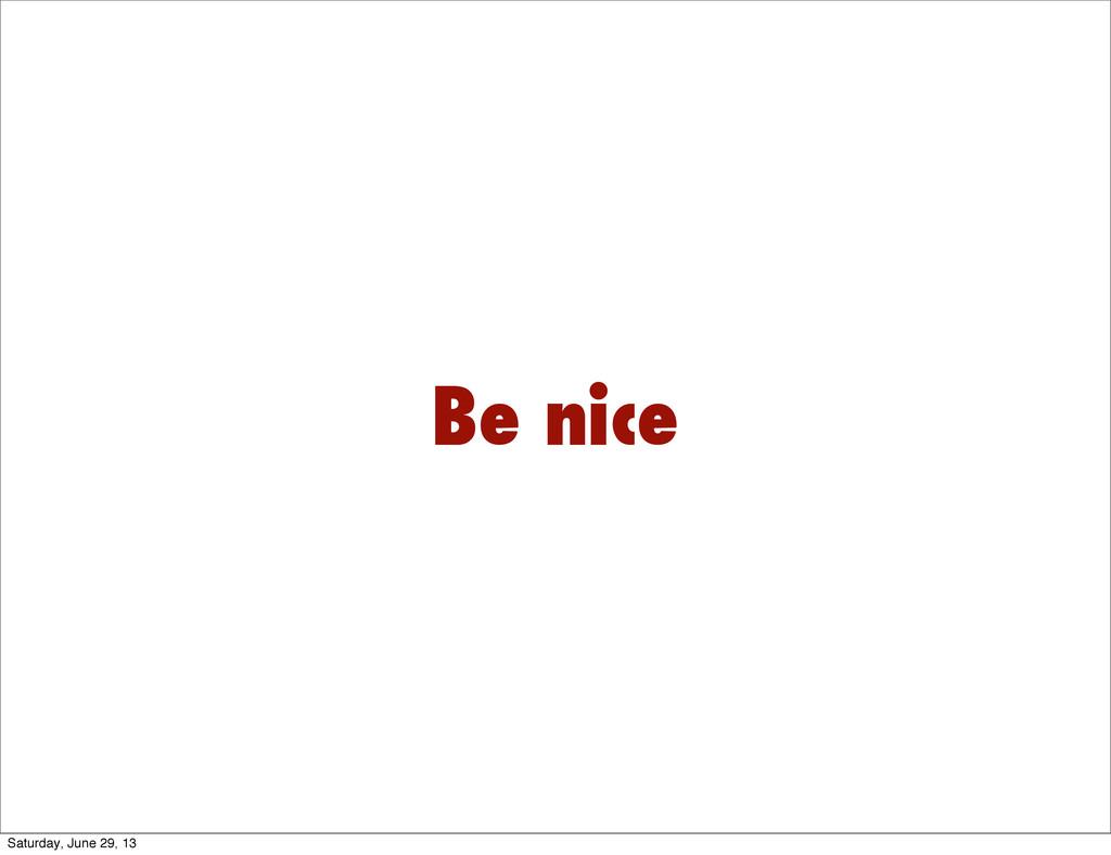 Be nice Saturday, June 29, 13