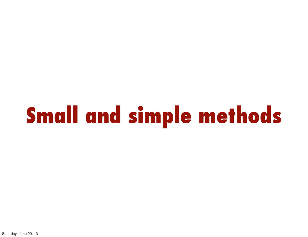 Small and simple methods Saturday, June 29, 13