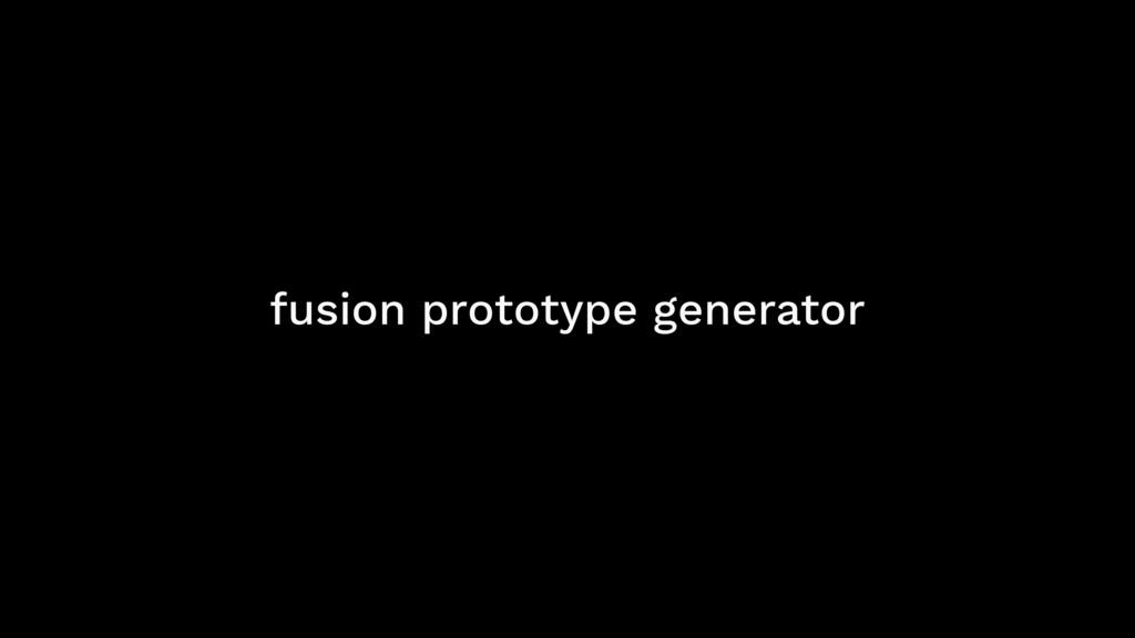 fusion prototype generator