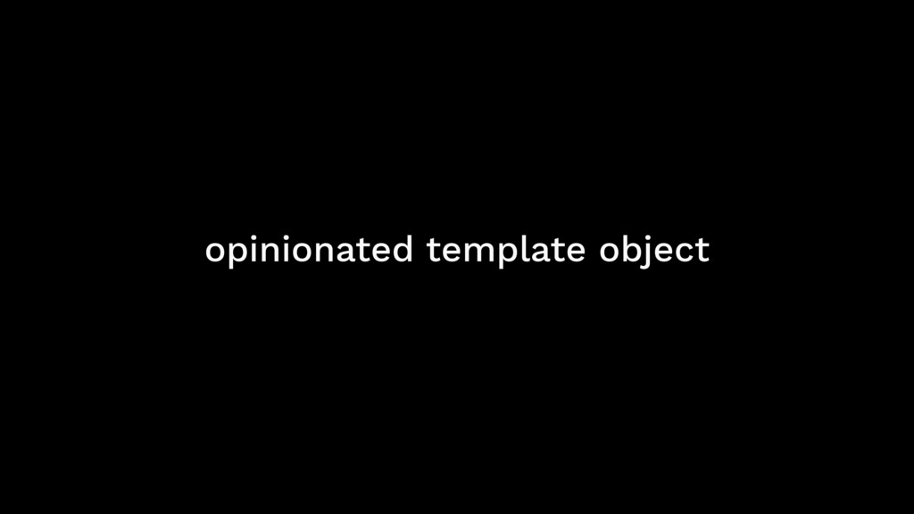 opinionated template object