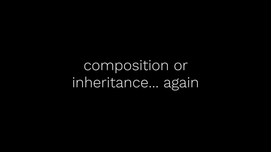 composition or inheritance… again