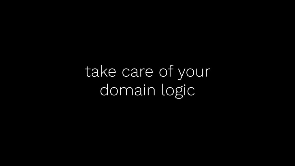 take care of your domain logic