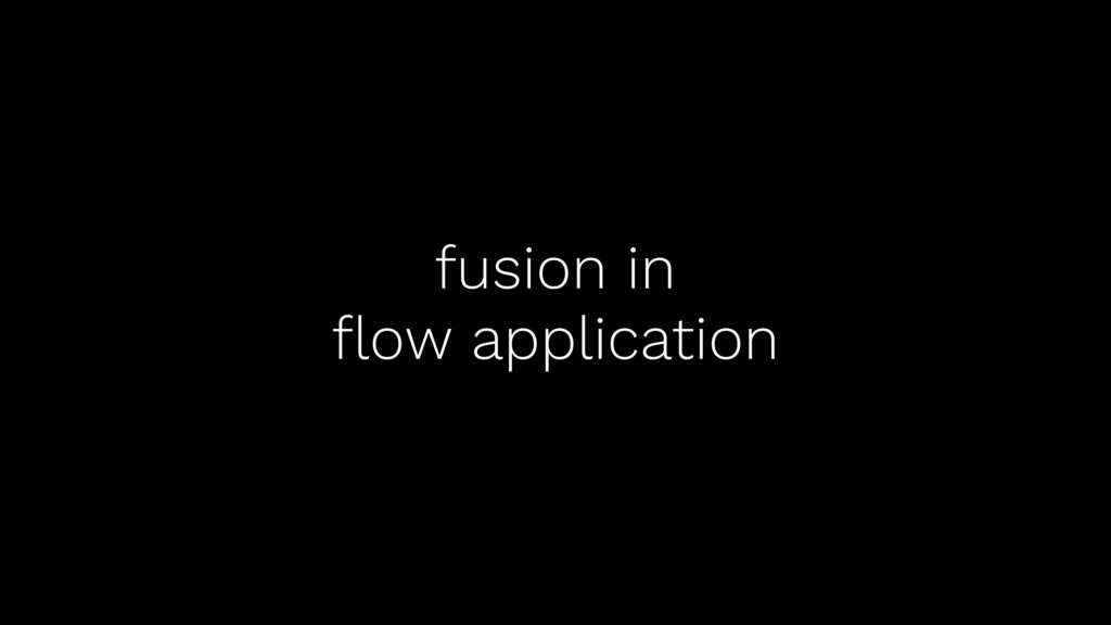 fusion in flow application