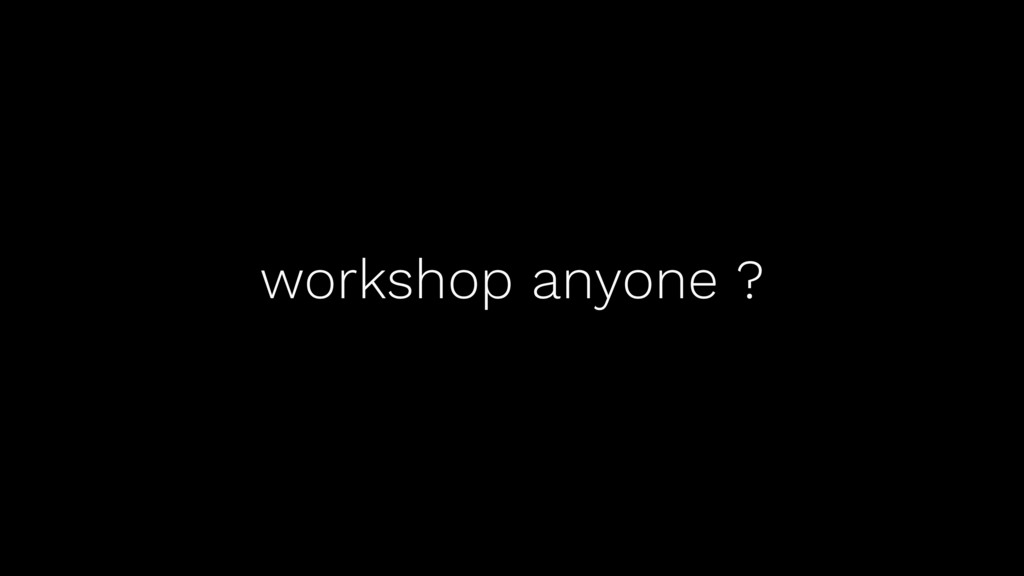 workshop anyone ?