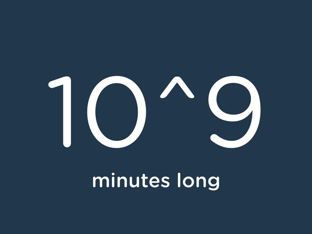 10^9 minutes long