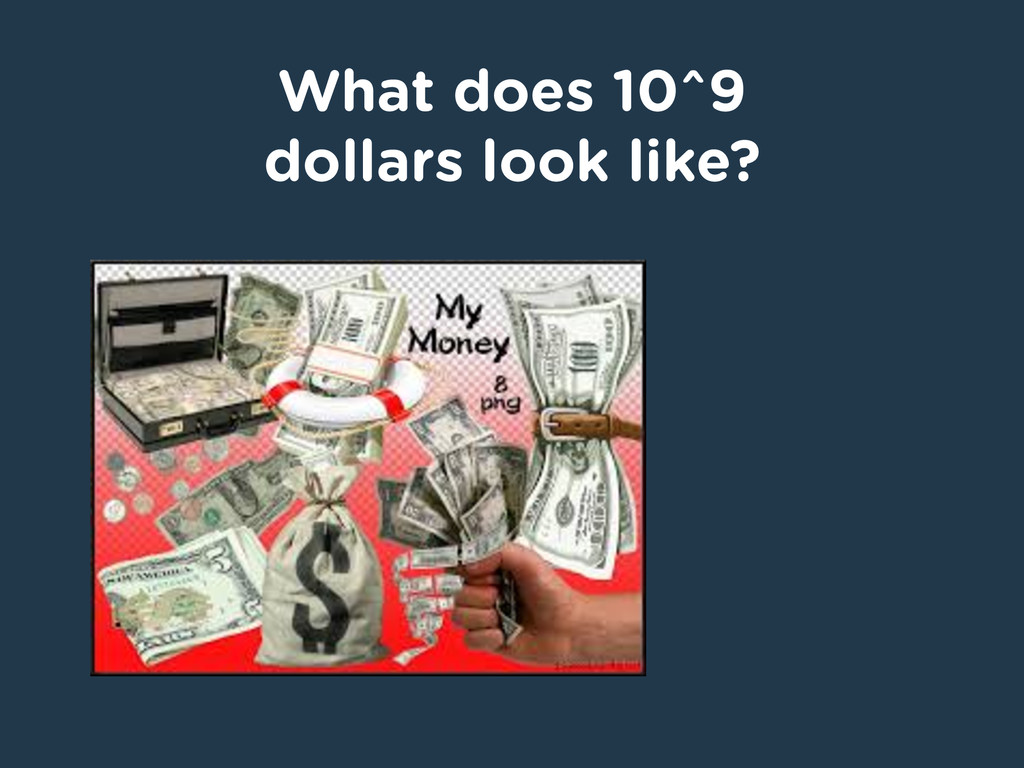 What does 10^9 dollars look like?