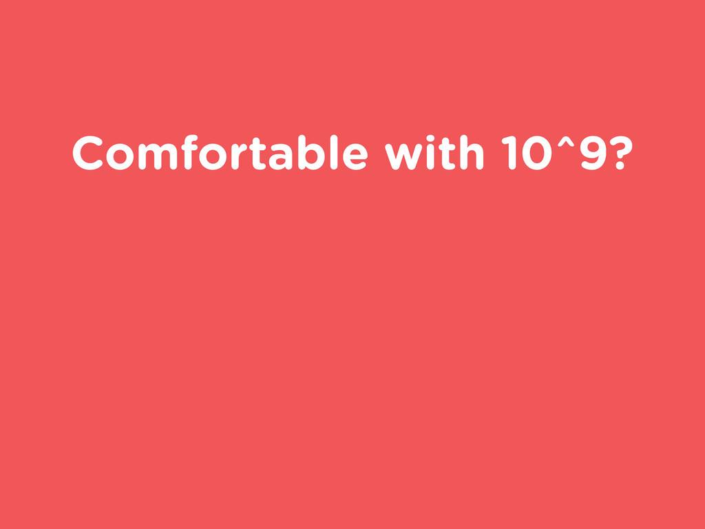 Comfortable with 10^9?