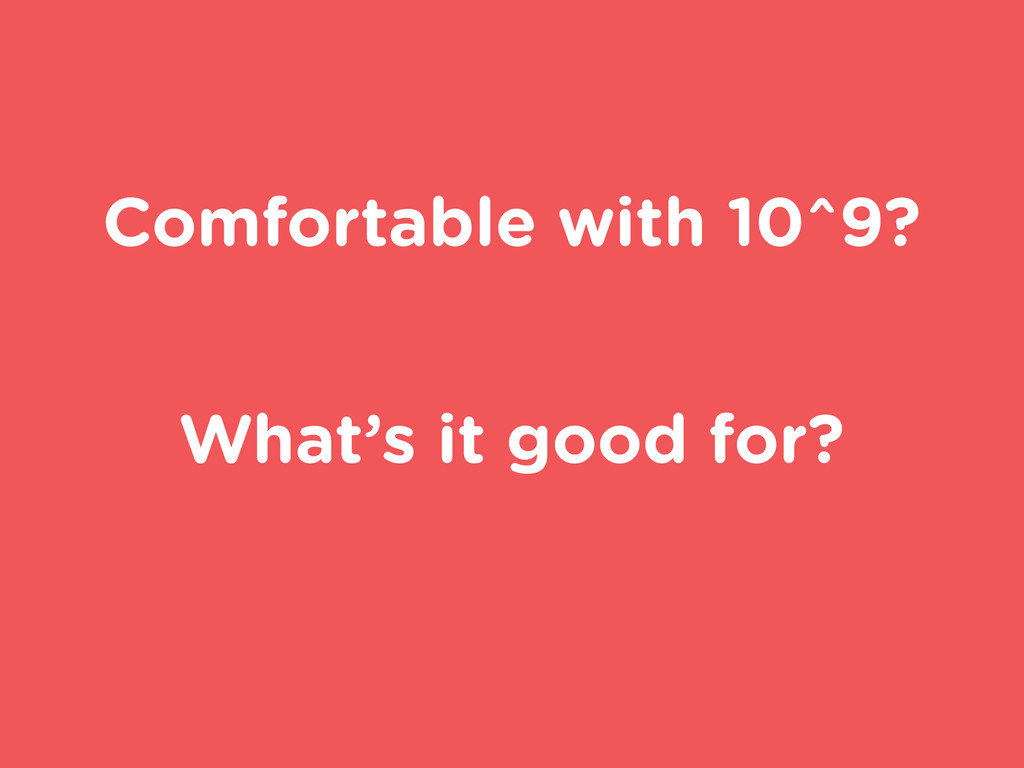 Comfortable with 10^9? What's it good for?