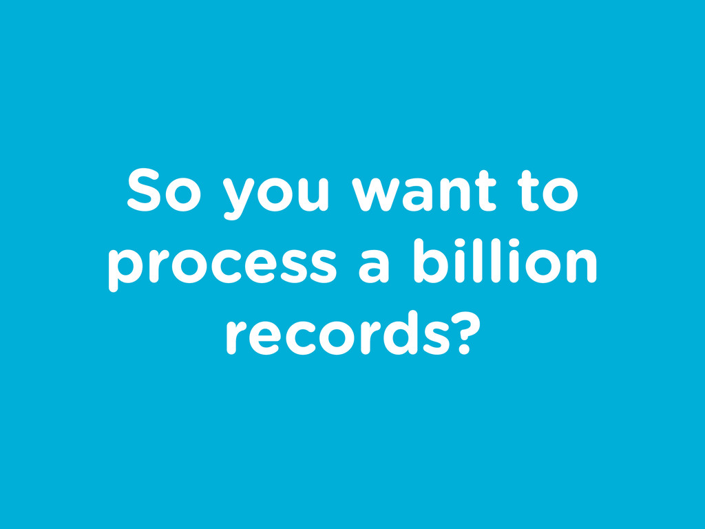 So you want to process a billion records?
