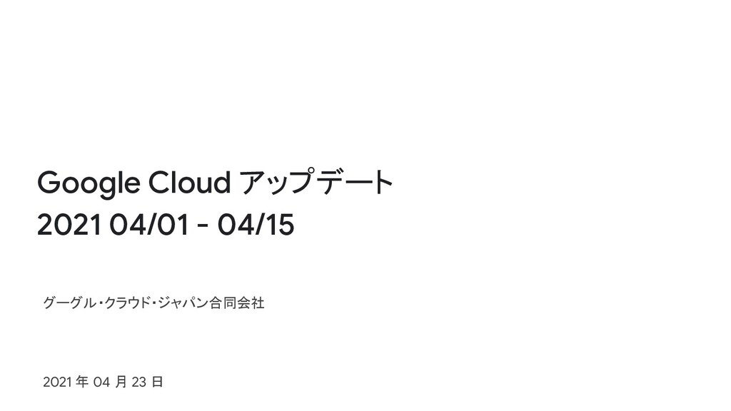 Google Cloud アップデート 2021 04/01 - 04/15 グーグル・クラウ...