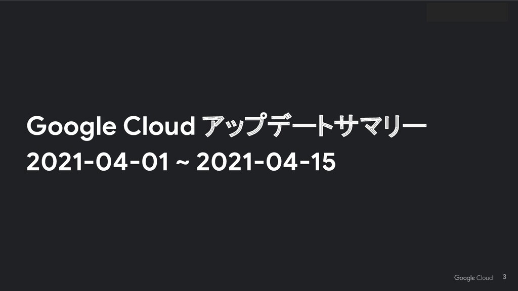 Google Cloud アップデートサマリー 2021-04-01 ~ 2021-04-15...