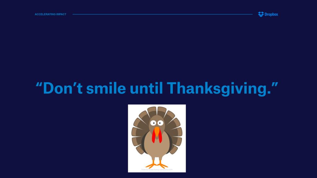 """Don't smile until Thanksgiving."" ACCELERATING ..."