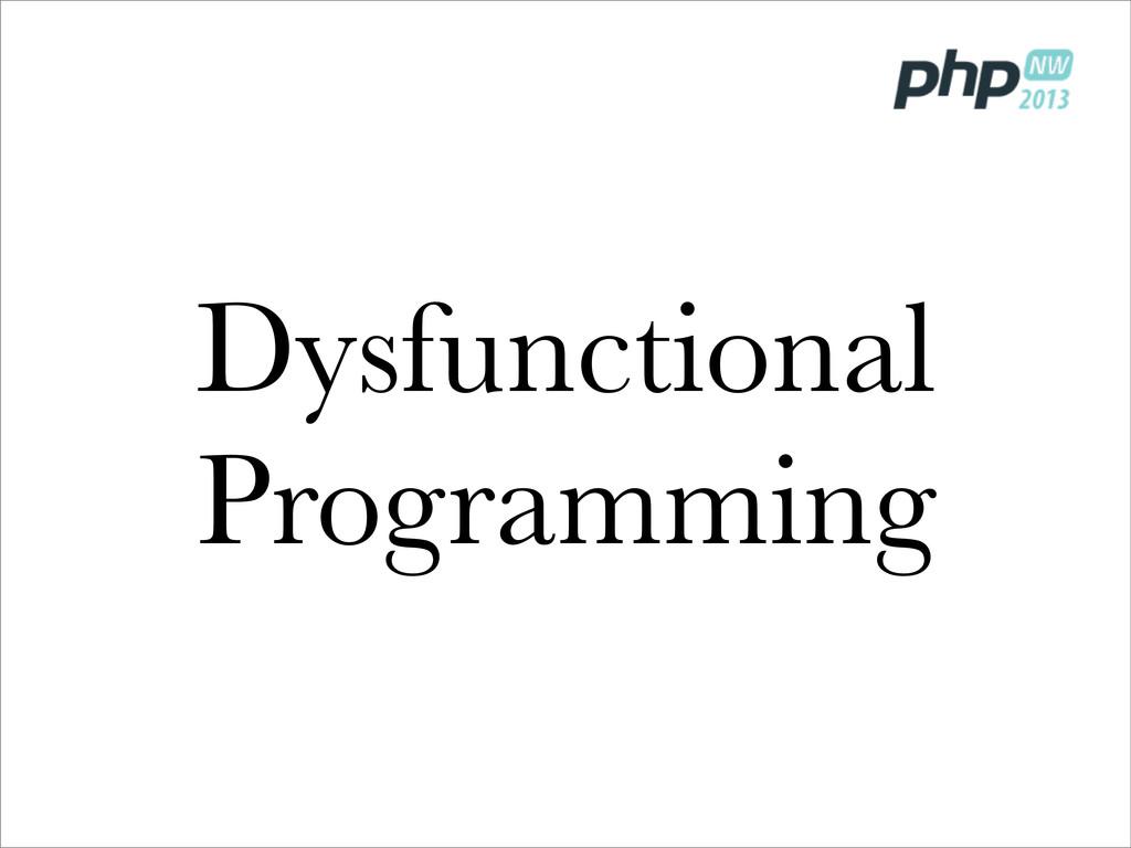 Dysfunctional Programming