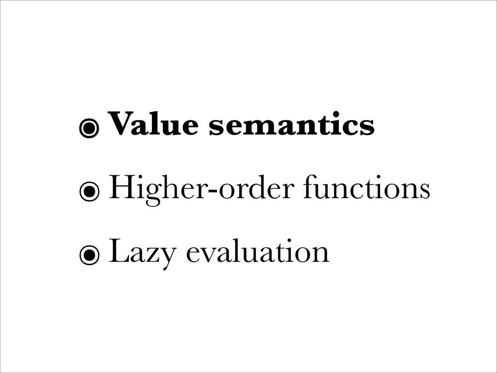 ๏ Value semantics ๏ Higher-order functions ๏ La...