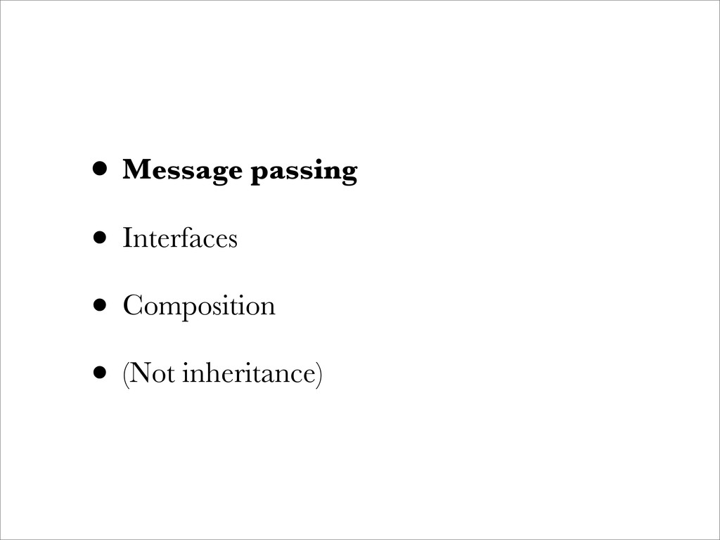• Message passing • Interfaces • Composition • ...