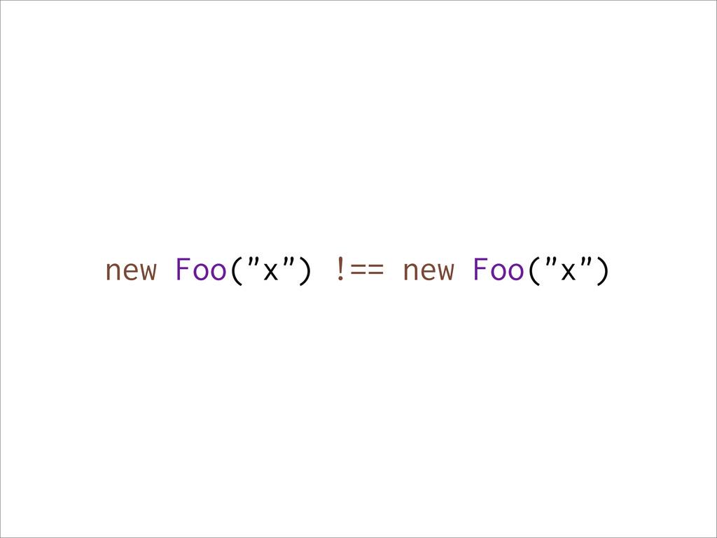 """new Foo(""""x"""") !== new Foo(""""x"""")"""
