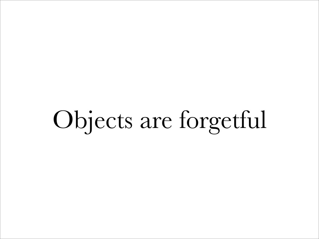 Objects are forgetful