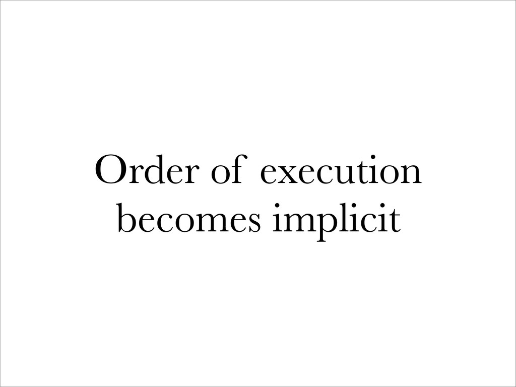 Order of execution becomes implicit