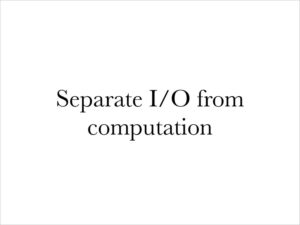 Separate I/O from computation