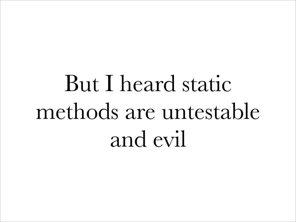But I heard static methods are untestable and e...