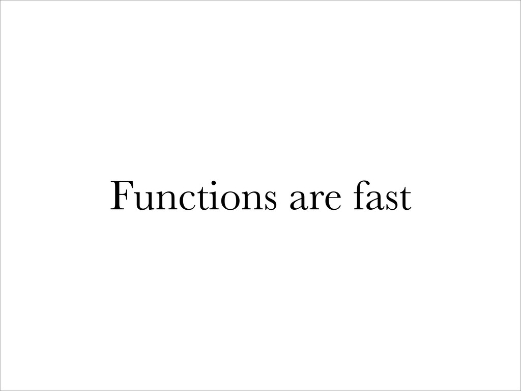 Functions are fast