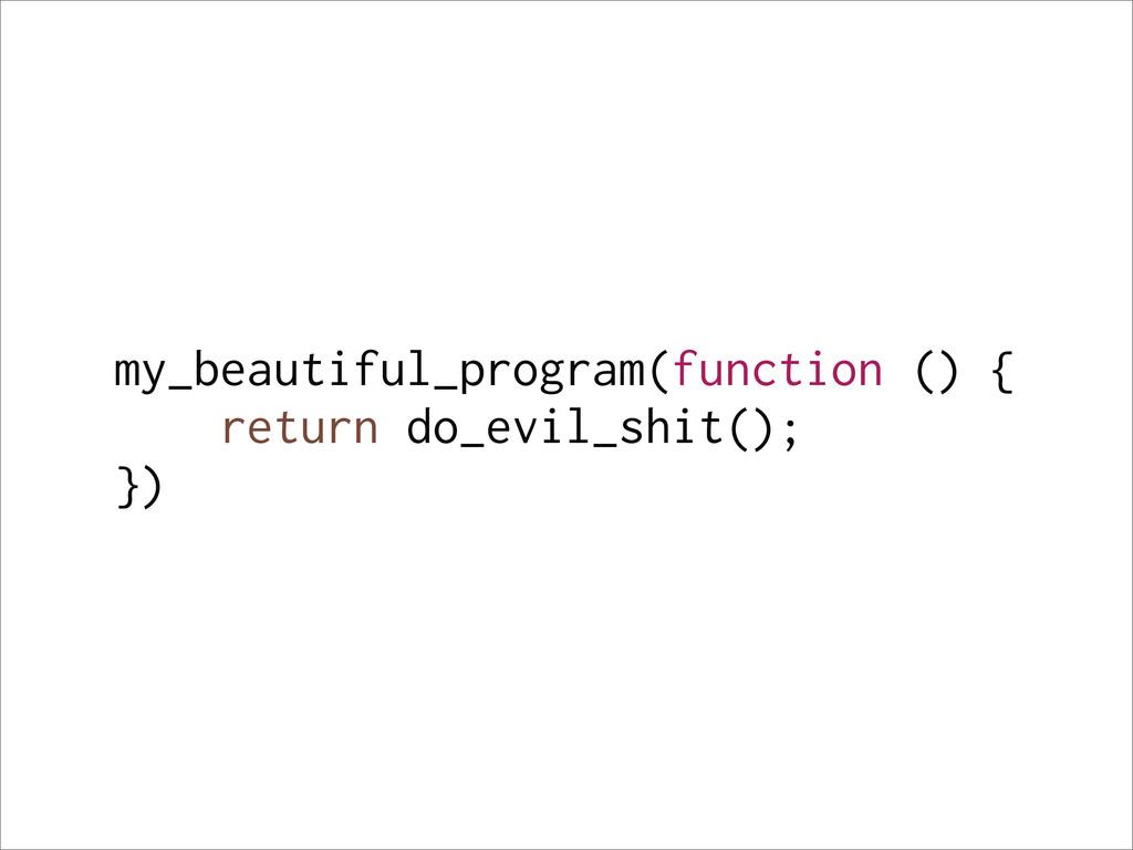 my_beautiful_program(function () { return do_ev...
