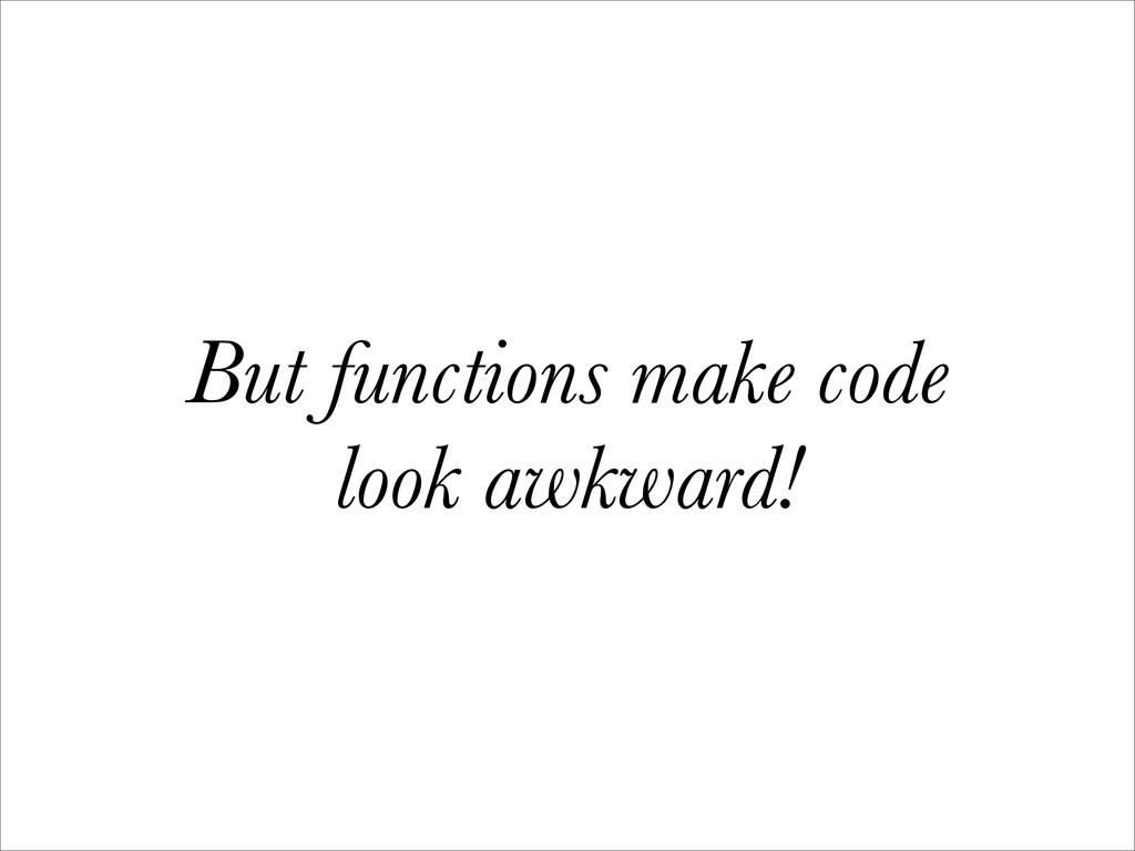 But functions make code look awkward!
