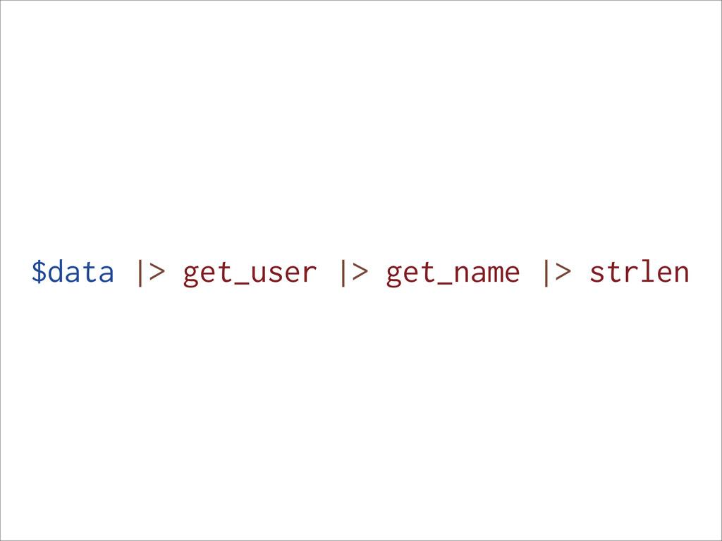 $data |> get_user |> get_name |> strlen