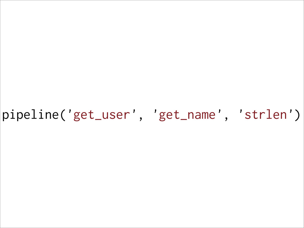 pipeline('get_user', 'get_name', 'strlen')