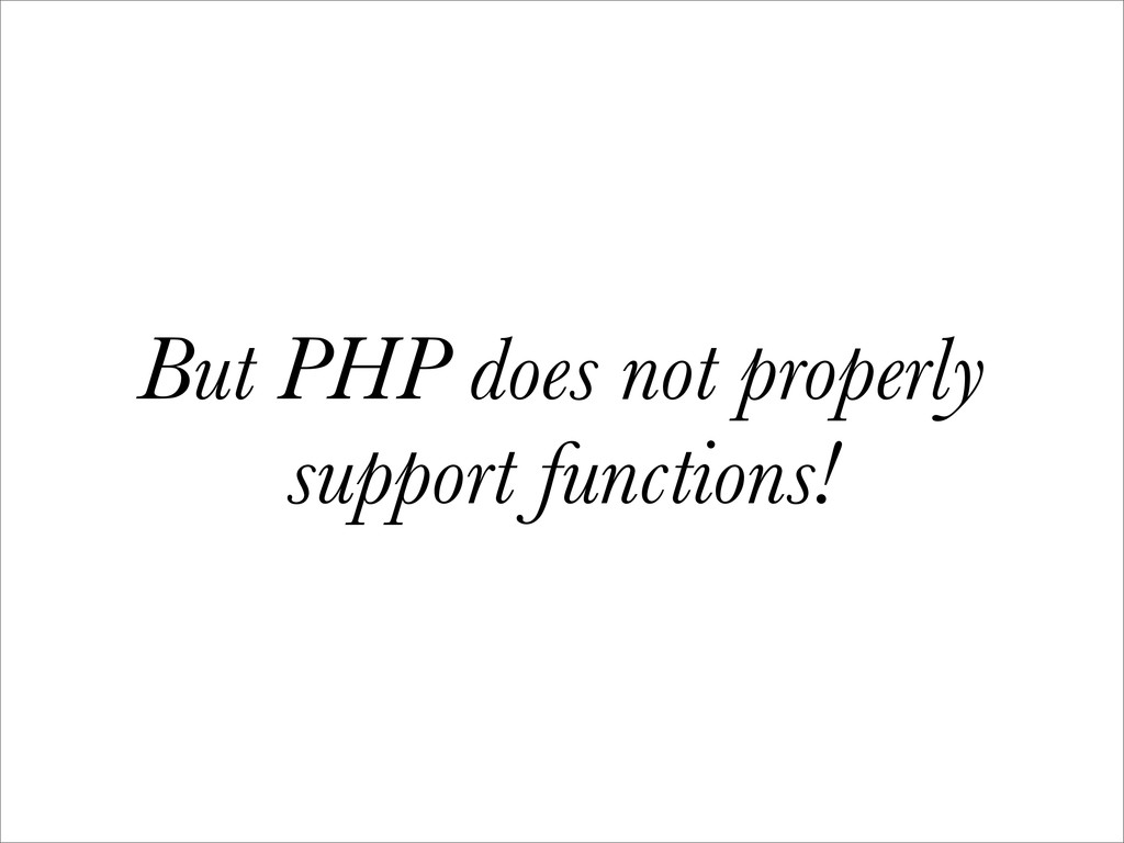 But PHP does not properly support functions!