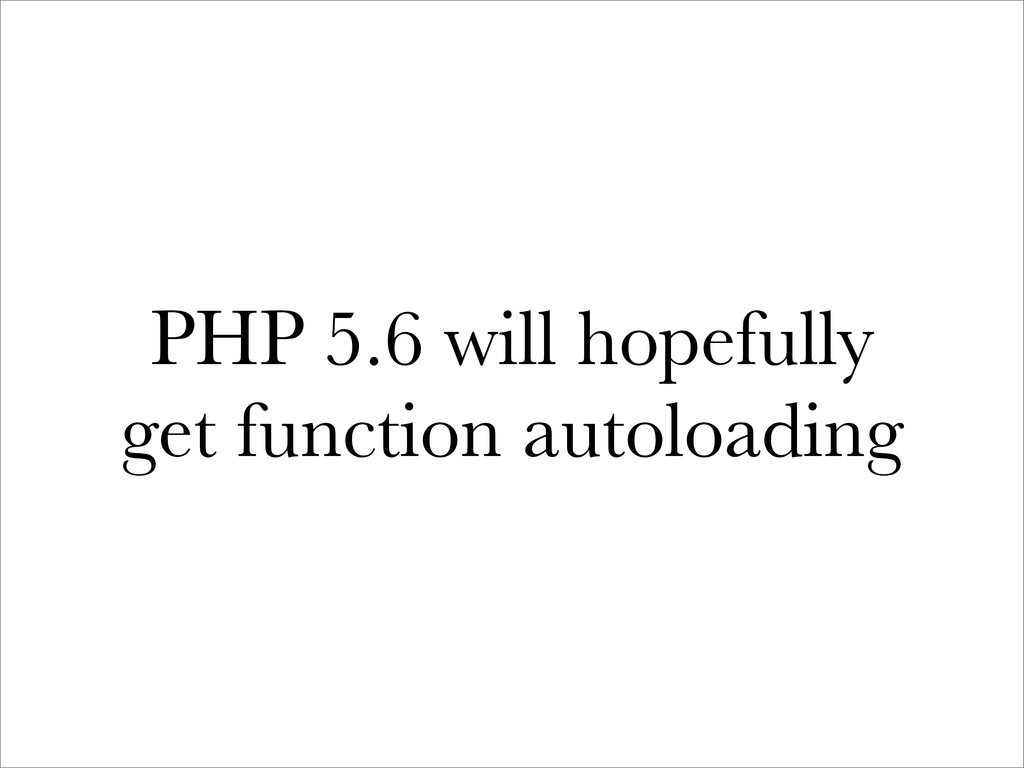PHP 5.6 will hopefully get function autoloading