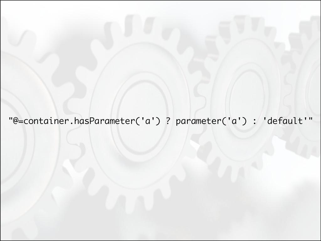 """@=container.hasParameter('a') ? parameter('a')..."