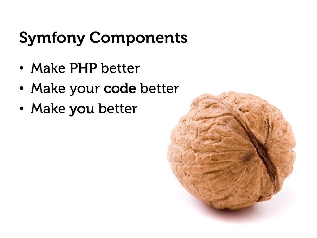 Symfony Components • Make PHP better • Make y...