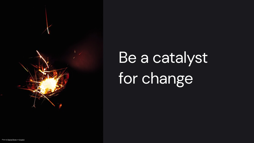 Be a catalyst   for change Photo by Raphael Ren...