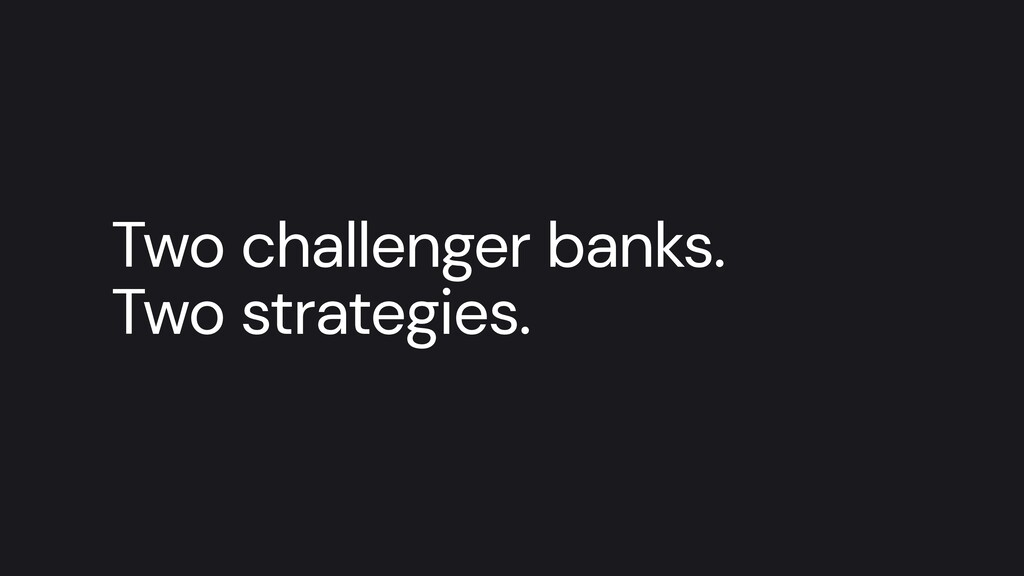 Two challenger banks.   Two strategies.