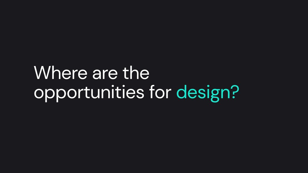 Where are the opportunities for design?
